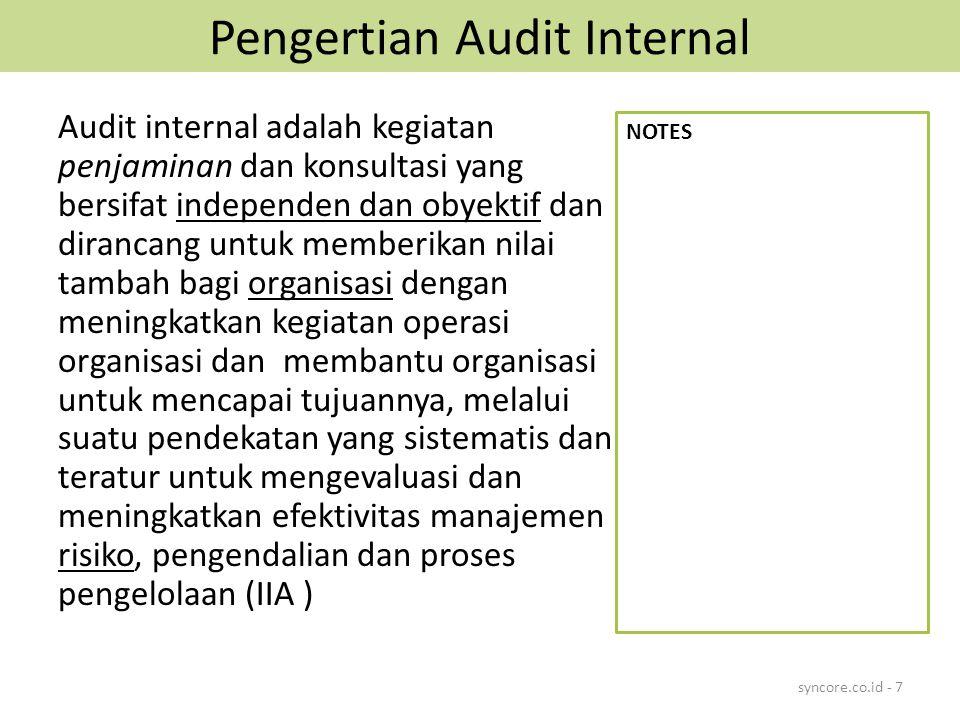 Pengertian Audit Internal Audit internal adalah kegiatan penjaminan dan konsultasi yang bersifat independen dan obyektif dan dirancang untuk memberikan nilai tambah bagi organisasi dengan meningkatkan kegiatan operasi organisasi dan membantu organisasi untuk mencapai tujuannya, melalui suatu pendekatan yang sistematis dan teratur untuk mengevaluasi dan meningkatkan efektivitas manajemen risiko, pengendalian dan proses pengelolaan (IIA ) syncore.co.id - 7 NOTES