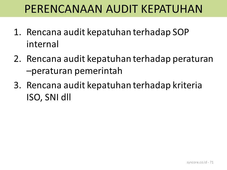 PERENCANAAN AUDIT KEPATUHAN 1.Rencana audit kepatuhan terhadap SOP internal 2.Rencana audit kepatuhan terhadap peraturan –peraturan pemerintah 3.Rencana audit kepatuhan terhadap kriteria ISO, SNI dll syncore.co.id - 71