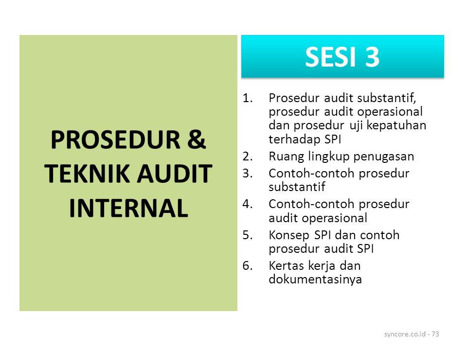 1.Prosedur audit substantif, prosedur audit operasional dan prosedur uji kepatuhan terhadap SPI 2.Ruang lingkup penugasan 3.Contoh-contoh prosedur substantif 4.Contoh-contoh prosedur audit operasional 5.Konsep SPI dan contoh prosedur audit SPI 6.Kertas kerja dan dokumentasinya syncore.co.id - 73 PROSEDUR & TEKNIK AUDIT INTERNAL SESI 3