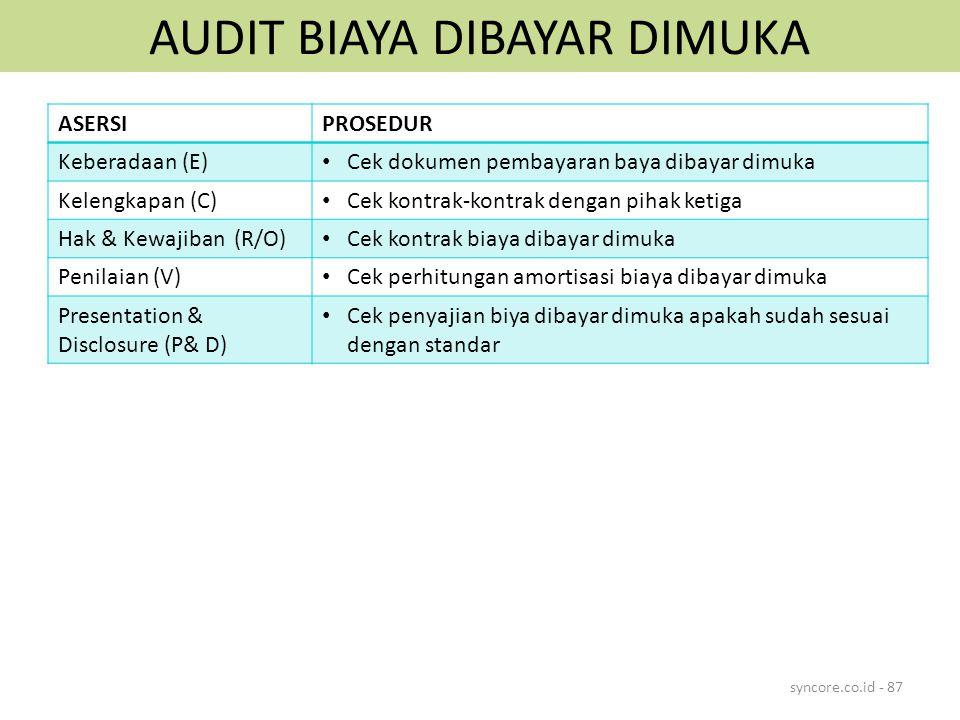 AUDIT BIAYA DIBAYAR DIMUKA syncore.co.id - 87 ASERSIPROSEDUR Keberadaan (E) Cek dokumen pembayaran baya dibayar dimuka Kelengkapan (C) Cek kontrak-kontrak dengan pihak ketiga Hak & Kewajiban (R/O) Cek kontrak biaya dibayar dimuka Penilaian (V) Cek perhitungan amortisasi biaya dibayar dimuka Presentation & Disclosure (P& D) Cek penyajian biya dibayar dimuka apakah sudah sesuai dengan standar