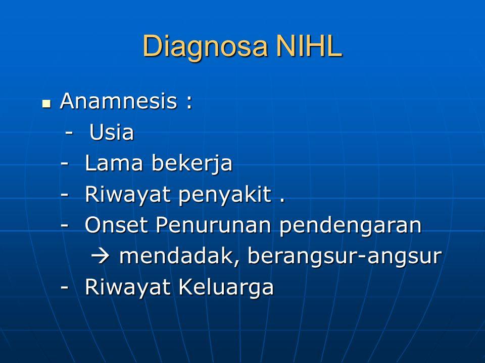 Diagnosa NIHL Anamnesis : Anamnesis : - Usia - Usia - Lama bekerja - Riwayat penyakit. - Onset Penurunan pendengaran  mendadak, berangsur-angsur - Ri