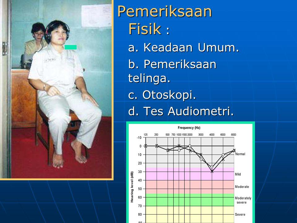 Pemeriksaan Fisik : a. Keadaan Umum. b. Pemeriksaan telinga. c. Otoskopi. d. Tes Audiometri.