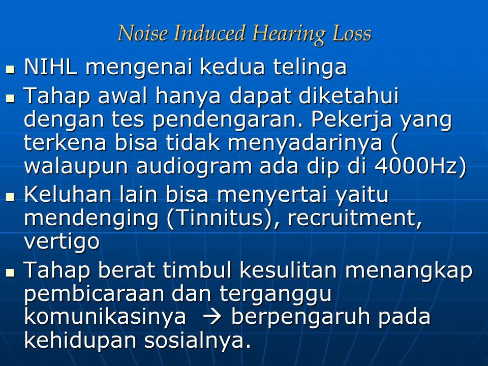 Noise Induced Hearing Loss NIHL mengenai kedua telinga NIHL mengenai kedua telinga Tahap awal hanya dapat diketahui dengan tes pendengaran. Pekerja ya