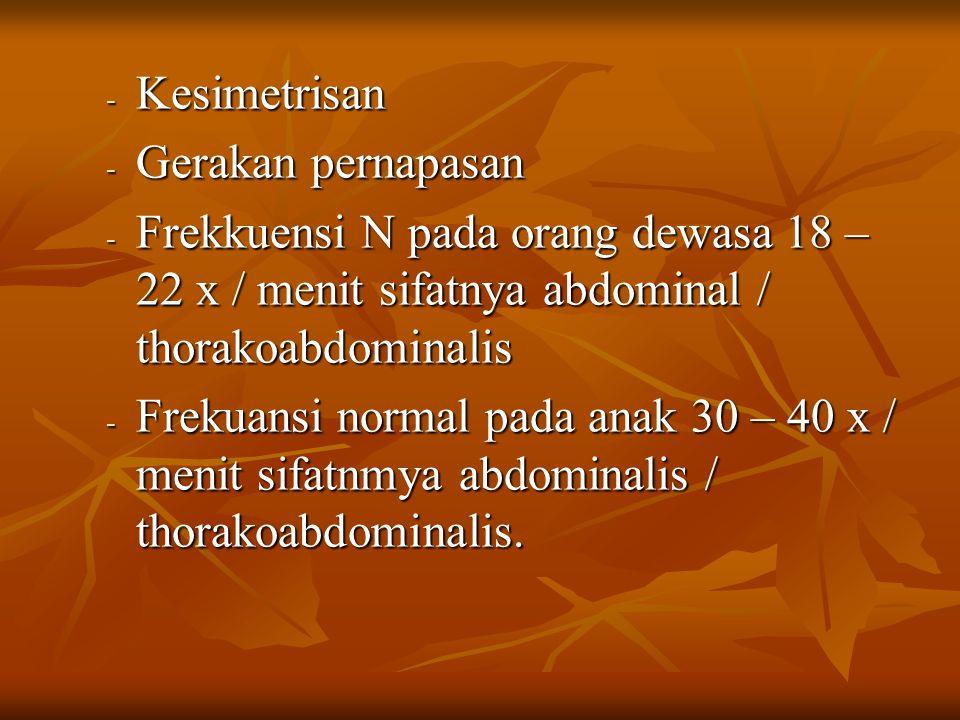 - Kesimetrisan - Gerakan pernapasan - Frekkuensi N pada orang dewasa 18 – 22 x / menit sifatnya abdominal / thorakoabdominalis - Frekuansi normal pada