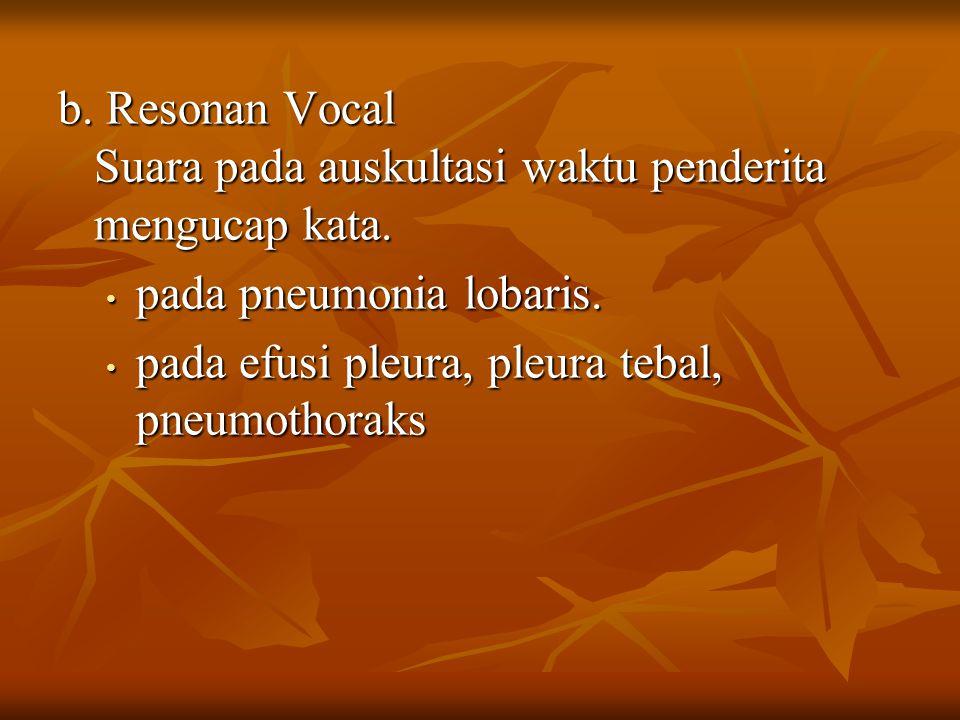 b. Resonan Vocal Suara pada auskultasi waktu penderita mengucap kata. pada pneumonia lobaris. pada pneumonia lobaris. pada efusi pleura, pleura tebal,