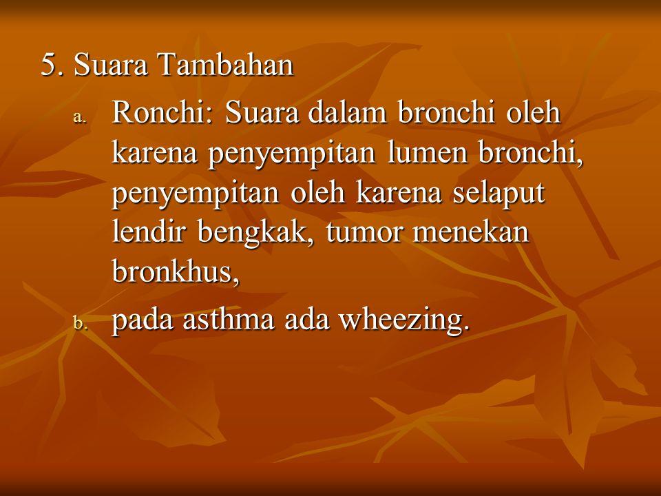 5. Suara Tambahan a. Ronchi: Suara dalam bronchi oleh karena penyempitan lumen bronchi, penyempitan oleh karena selaput lendir bengkak, tumor menekan