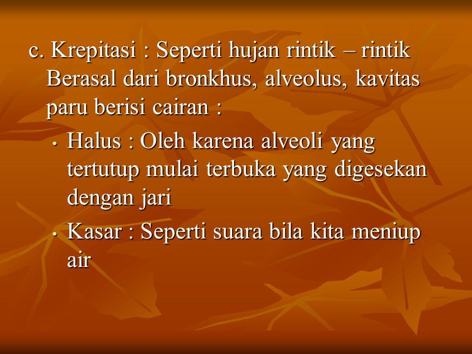 c. Krepitasi : Seperti hujan rintik – rintik Berasal dari bronkhus, alveolus, kavitas paru berisi cairan : Halus : Oleh karena alveoli yang tertutup m