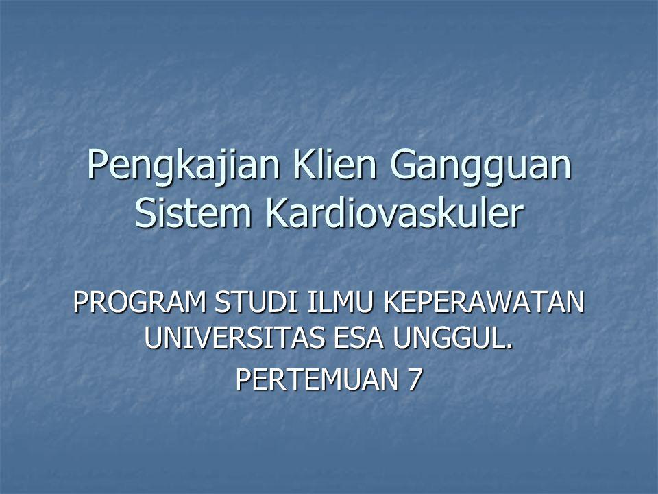 Pengkajian Klien Gangguan Sistem Kardiovaskuler PROGRAM STUDI ILMU KEPERAWATAN UNIVERSITAS ESA UNGGUL. PERTEMUAN 7