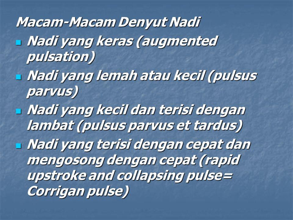 Macam-Macam Denyut Nadi Nadi yang keras (augmented pulsation) Nadi yang keras (augmented pulsation) Nadi yang lemah atau kecil (pulsus parvus) Nadi yang lemah atau kecil (pulsus parvus) Nadi yang kecil dan terisi dengan lambat (pulsus parvus et tardus) Nadi yang kecil dan terisi dengan lambat (pulsus parvus et tardus) Nadi yang terisi dengan cepat dan mengosong dengan cepat (rapid upstroke and collapsing pulse= Corrigan pulse) Nadi yang terisi dengan cepat dan mengosong dengan cepat (rapid upstroke and collapsing pulse= Corrigan pulse)