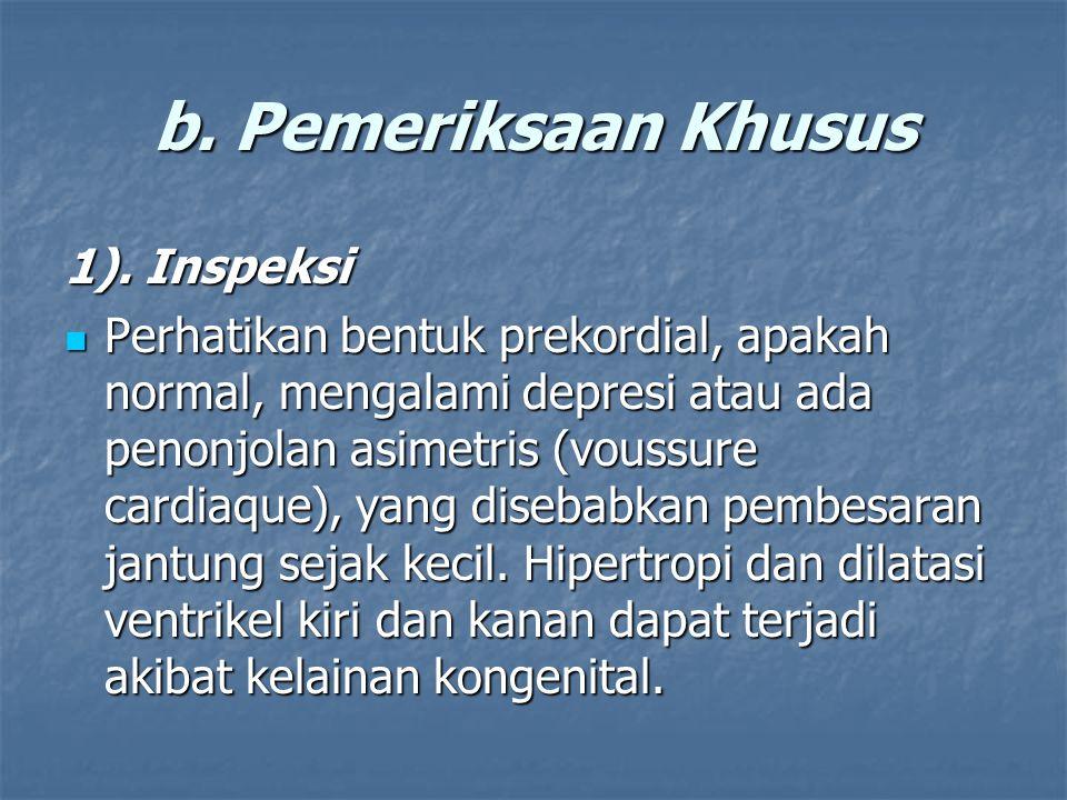 b. Pemeriksaan Khusus 1). Inspeksi Perhatikan bentuk prekordial, apakah normal, mengalami depresi atau ada penonjolan asimetris (voussure cardiaque),