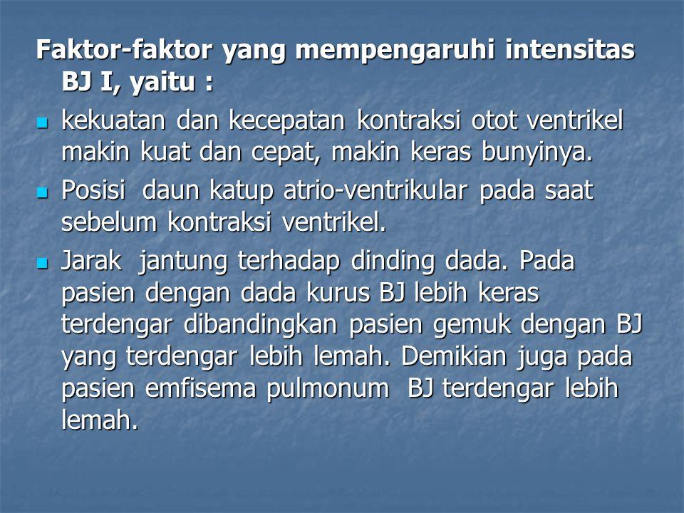 Faktor-faktor yang mempengaruhi intensitas BJ I, yaitu : kekuatan dan kecepatan kontraksi otot ventrikel makin kuat dan cepat, makin keras bunyinya. k