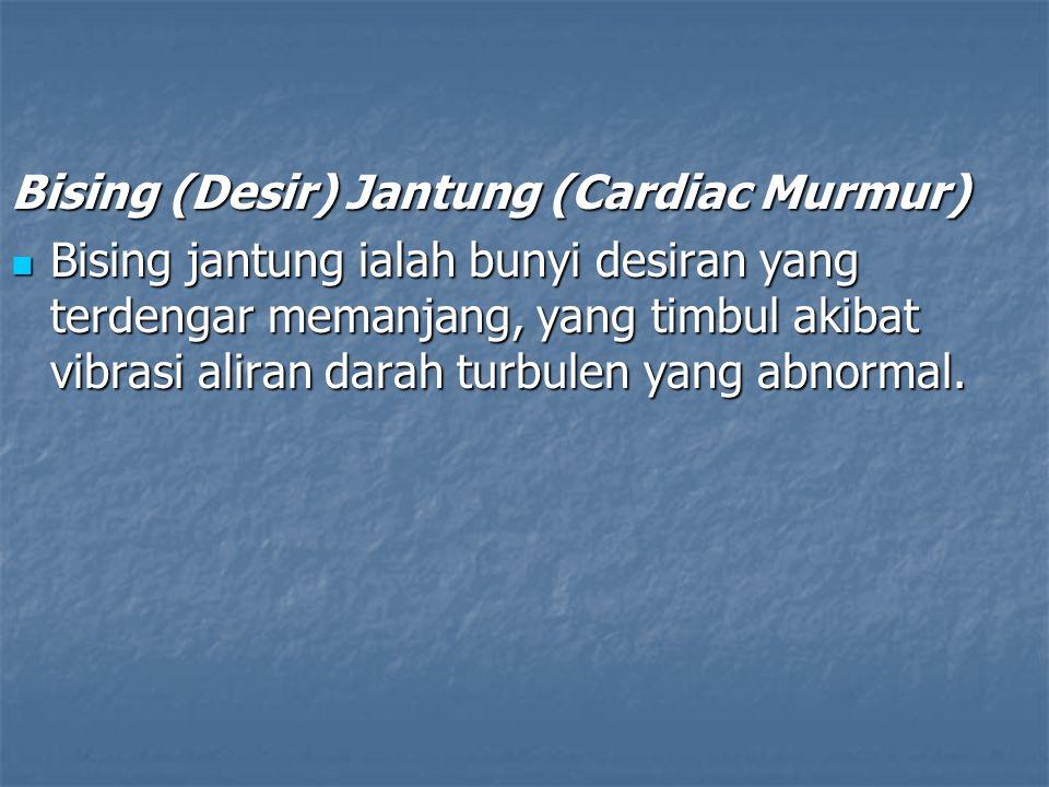 Bising (Desir) Jantung (Cardiac Murmur) Bising jantung ialah bunyi desiran yang terdengar memanjang, yang timbul akibat vibrasi aliran darah turbulen yang abnormal.