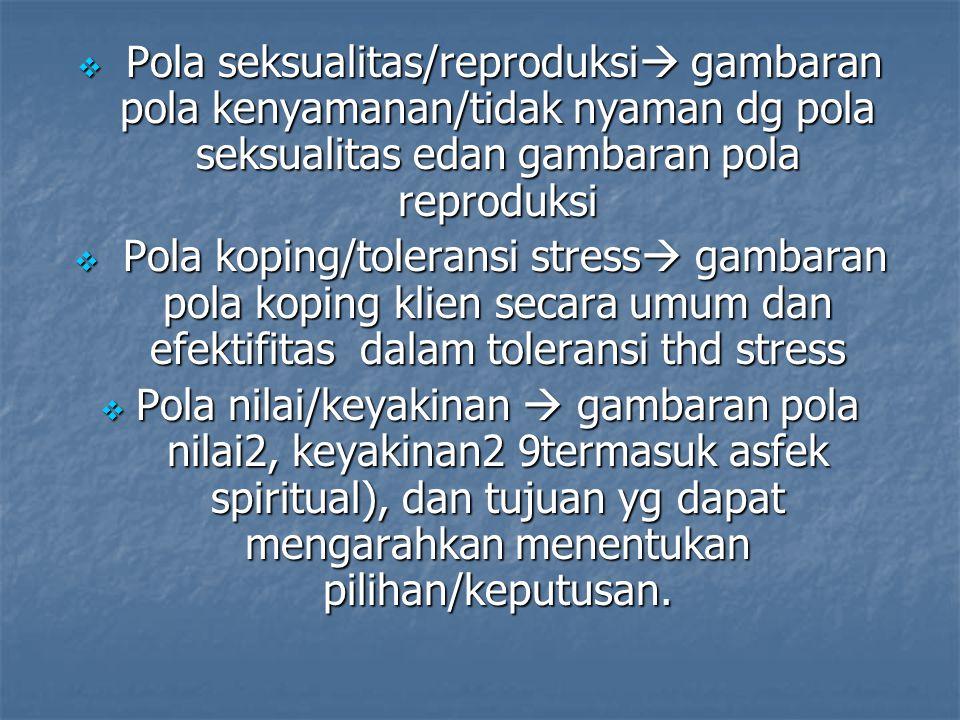  Pola seksualitas/reproduksi  gambaran pola kenyamanan/tidak nyaman dg pola seksualitas edan gambaran pola reproduksi  Pola koping/toleransi stress