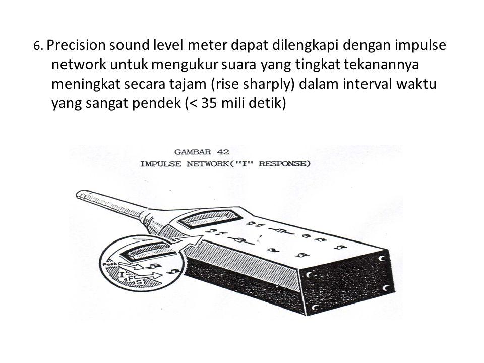 6. Precision sound level meter dapat dilengkapi dengan impulse network untuk mengukur suara yang tingkat tekanannya meningkat secara tajam (rise sharp