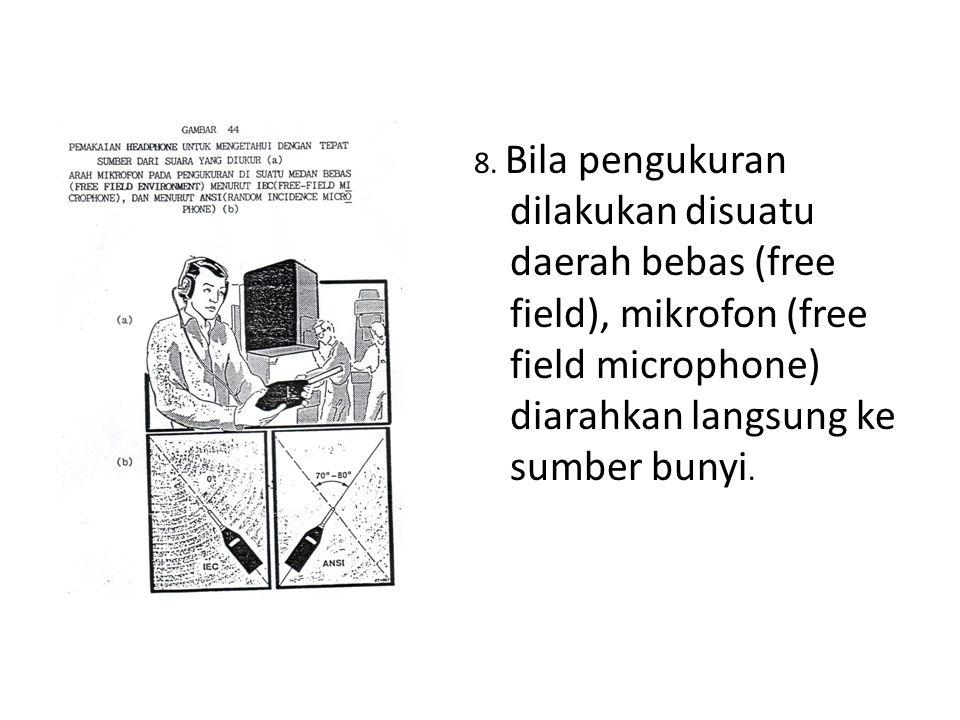 8. Bila pengukuran dilakukan disuatu daerah bebas (free field), mikrofon (free field microphone) diarahkan langsung ke sumber bunyi.