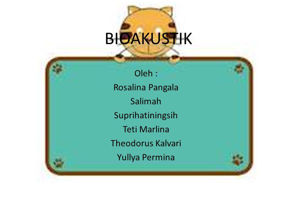 BIOAKUSTIK Oleh : Rosalina Pangala Salimah Suprihatiningsih Teti Marlina Theodorus Kalvari Yullya Permina