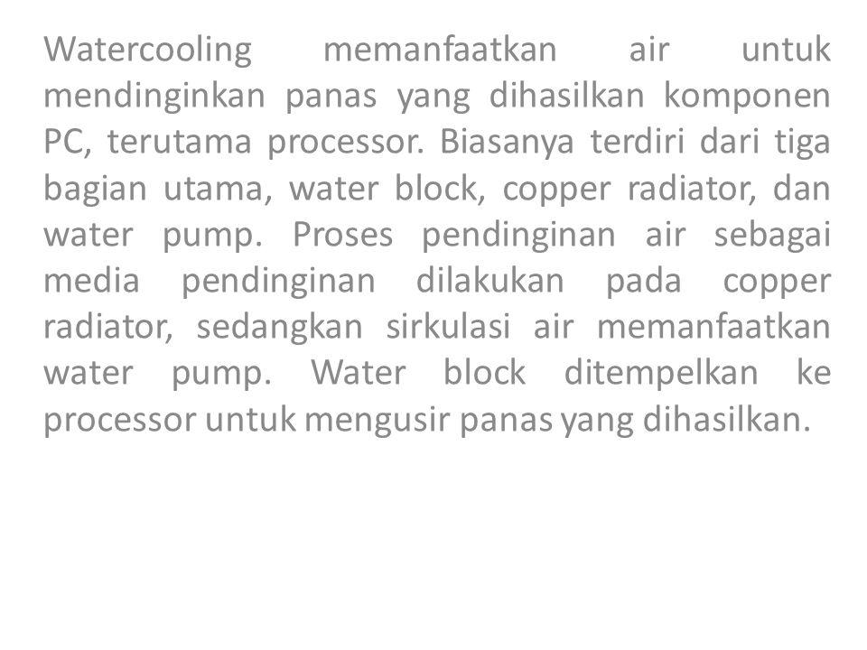 Watercooling memanfaatkan air untuk mendinginkan panas yang dihasilkan komponen PC, terutama processor. Biasanya terdiri dari tiga bagian utama, water