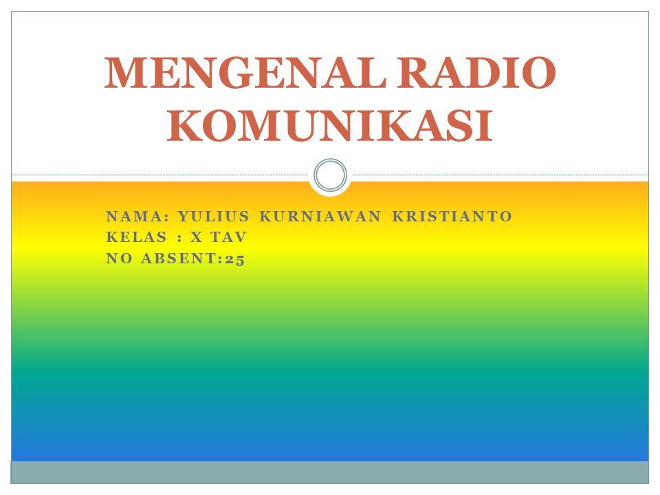 NAMA: YULIUS KURNIAWAN KRISTIANTO KELAS : X TAV NO ABSENT:25 MENGENAL RADIO KOMUNIKASI