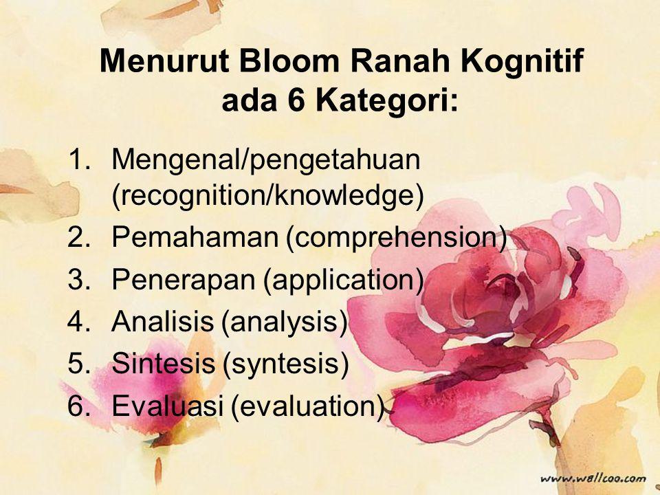 Menurut Bloom Ranah Kognitif ada 6 Kategori: 1.Mengenal/pengetahuan (recognition/knowledge) 2.Pemahaman (comprehension) 3.Penerapan (application) 4.Analisis (analysis) 5.Sintesis (syntesis) 6.Evaluasi (evaluation)
