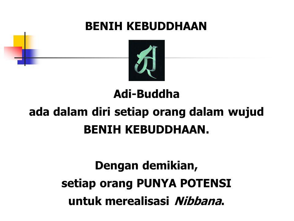 Adi-Buddha ada dalam diri setiap orang dalam wujud BENIH KEBUDDHAAN. Dengan demikian, setiap orang PUNYA POTENSI untuk merealisasi Nibbana. BENIH KEBU