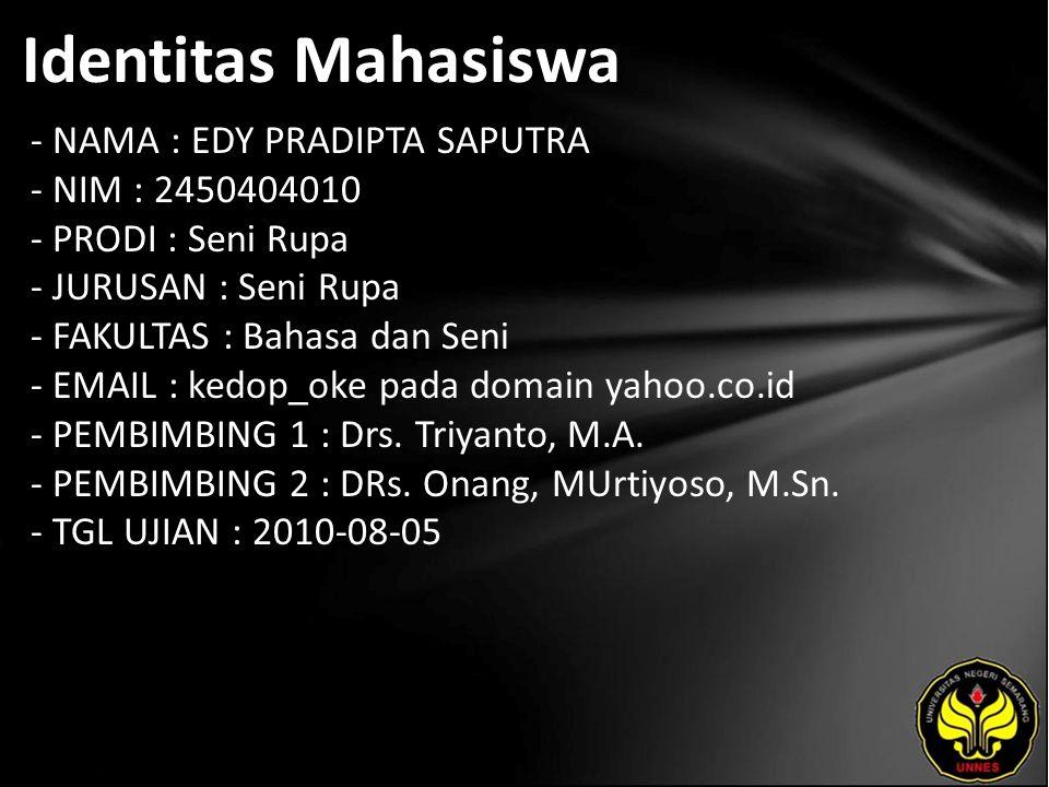 Identitas Mahasiswa - NAMA : EDY PRADIPTA SAPUTRA - NIM : 2450404010 - PRODI : Seni Rupa - JURUSAN : Seni Rupa - FAKULTAS : Bahasa dan Seni - EMAIL : kedop_oke pada domain yahoo.co.id - PEMBIMBING 1 : Drs.