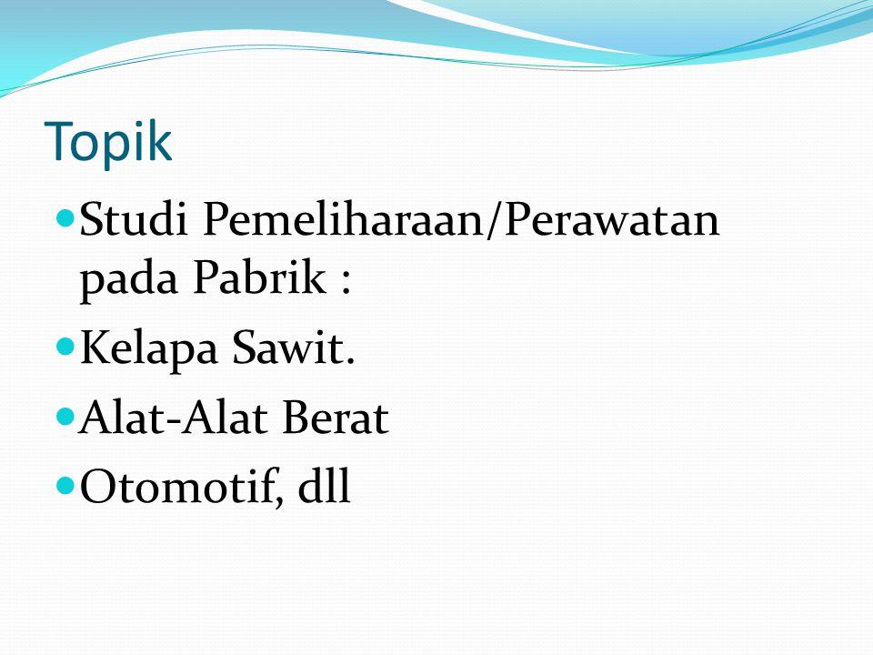 Topik Studi Pemeliharaan/Perawatan pada Pabrik : Kelapa Sawit. Alat-Alat Berat Otomotif, dll