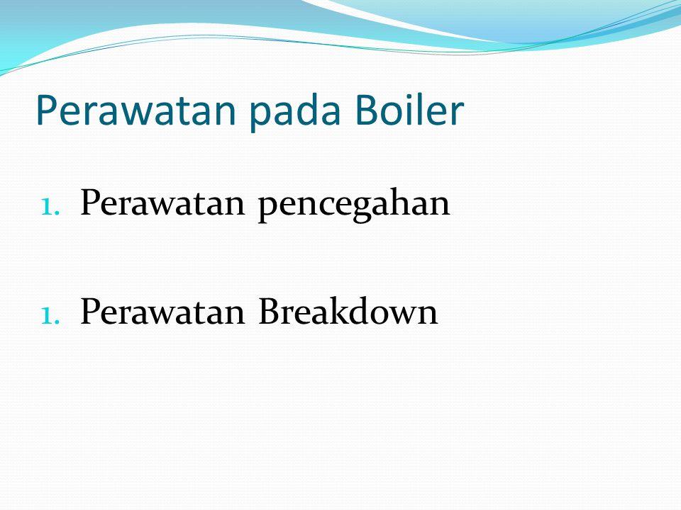 Perawatan pada Boiler 1. Perawatan pencegahan 1. Perawatan Breakdown