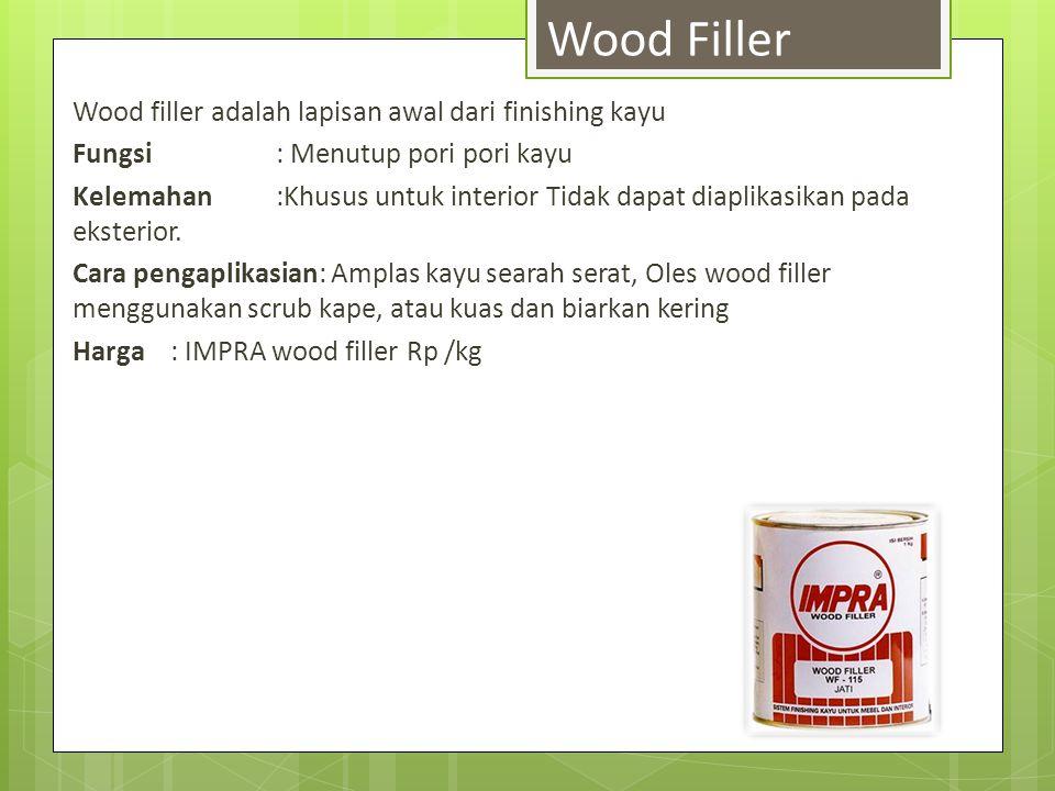 Wood filler adalah lapisan awal dari finishing kayu Fungsi : Menutup pori pori kayu Kelemahan :Khusus untuk interior Tidak dapat diaplikasikan pada ek