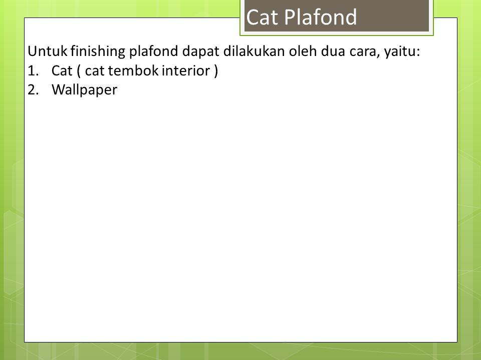 Untuk finishing plafond dapat dilakukan oleh dua cara, yaitu: 1.Cat ( cat tembok interior ) 2.Wallpaper Cat Plafond
