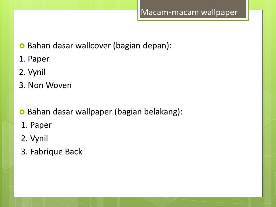 Bahan dasar wallcover (bagian depan): 1. Paper 2. Vynil 3. Non Woven  Bahan dasar wallpaper (bagian belakang): 1. Paper 2. Vynil 3. Fabrique Back M