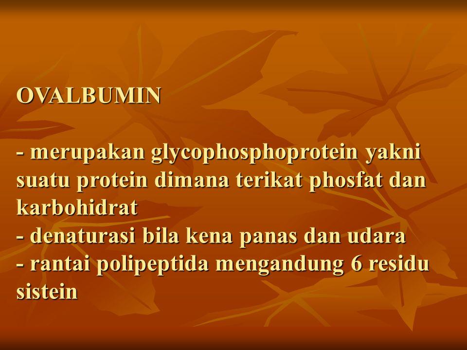 OVOMUCOID - Glikoprotein - menyebabkan albumin lebih kental - penting dalam stabilitas busa tetapi bila terlalu banyak akan sulit dikocok - pada telur yang disimpan dingin menyebabkan viskositas naik