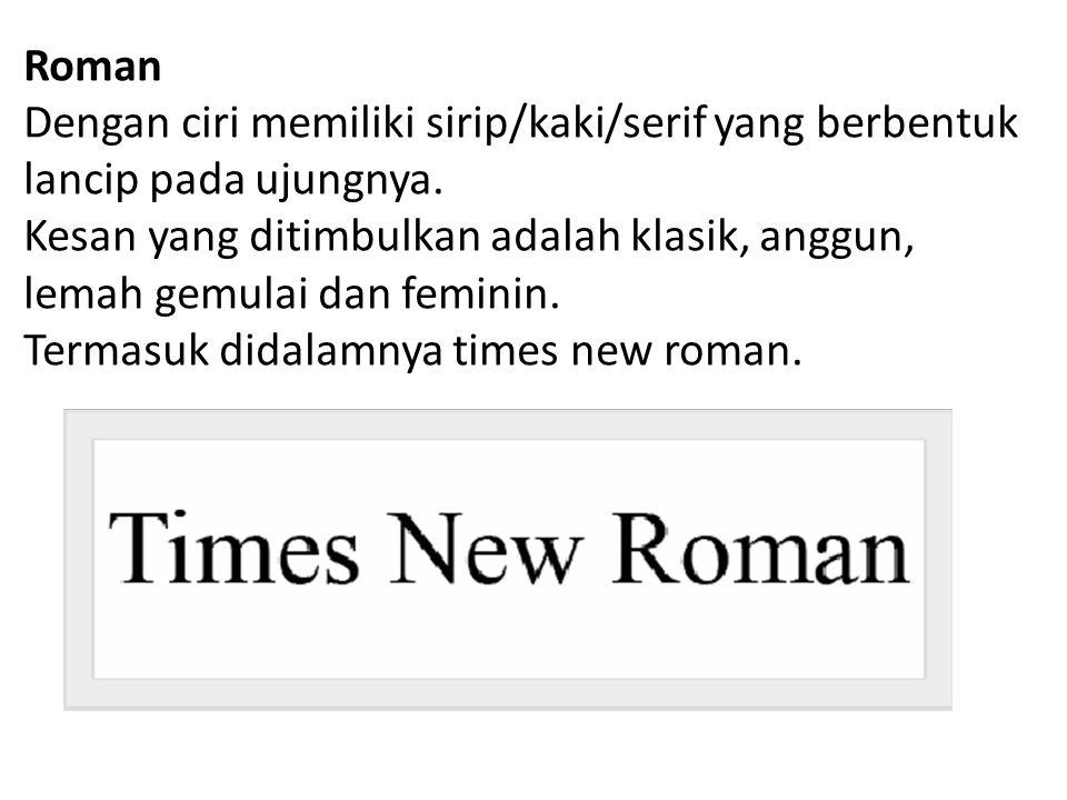 Roman Dengan ciri memiliki sirip/kaki/serif yang berbentuk lancip pada ujungnya. Kesan yang ditimbulkan adalah klasik, anggun, lemah gemulai dan femin