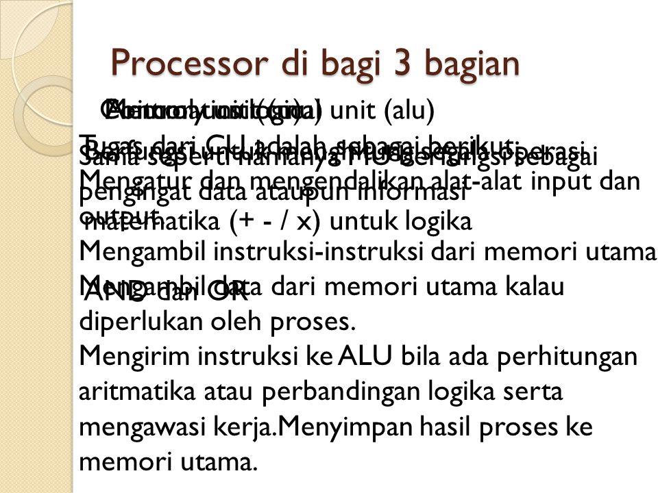 Processor di bagi 3 bagian Aritcmatics logical unit (alu) Berfungsi untuk menghitung segala operasi matematika (+ - / x) untuk logika AND dan OR Memor