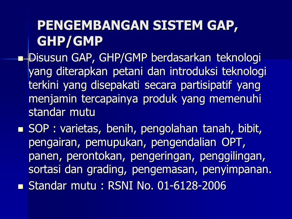 PENGEMBANGAN SISTEM GAP, GHP/GMP Disusun GAP, GHP/GMP berdasarkan teknologi yang diterapkan petani dan introduksi teknologi terkini yang disepakati se