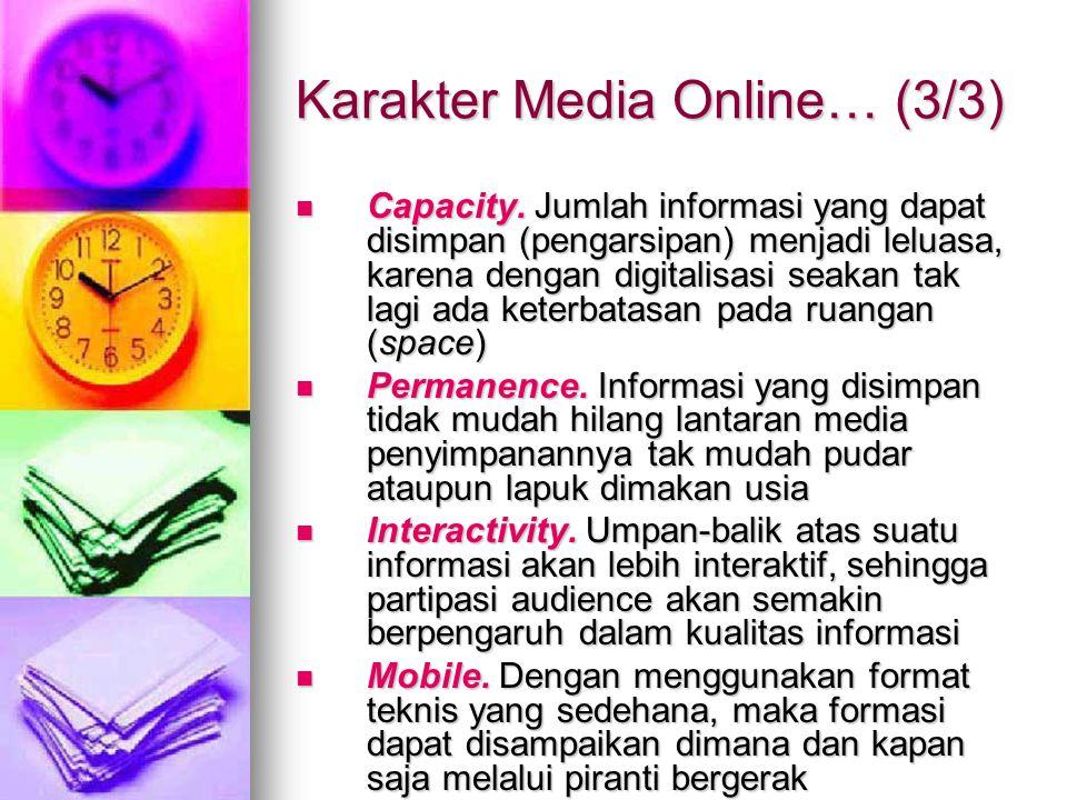 Karakter Media Online… (3/3) Capacity. Jumlah informasi yang dapat disimpan (pengarsipan) menjadi leluasa, karena dengan digitalisasi seakan tak lagi