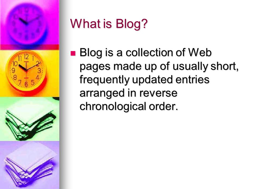 What is Blog? Blog is a collection of Web pages made up of usually short, frequently updated entries arranged in reverse chronological order. Blog is