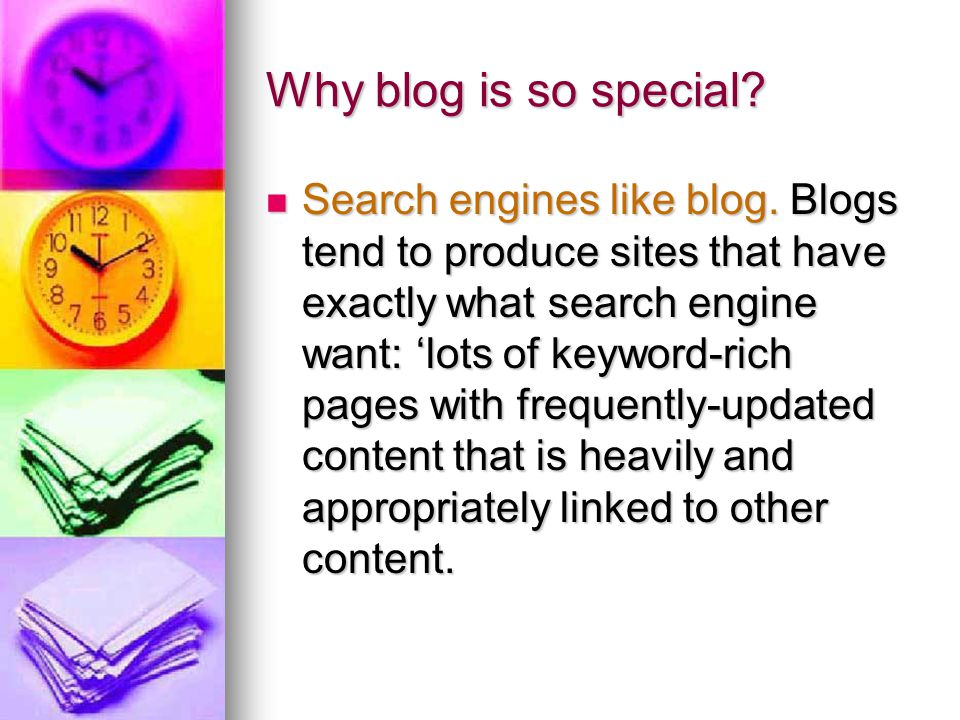 Why blog is so special? Search engines like blog. Blogs tend to produce sites that have exactly what search engine want: 'lots of keyword-rich pages w