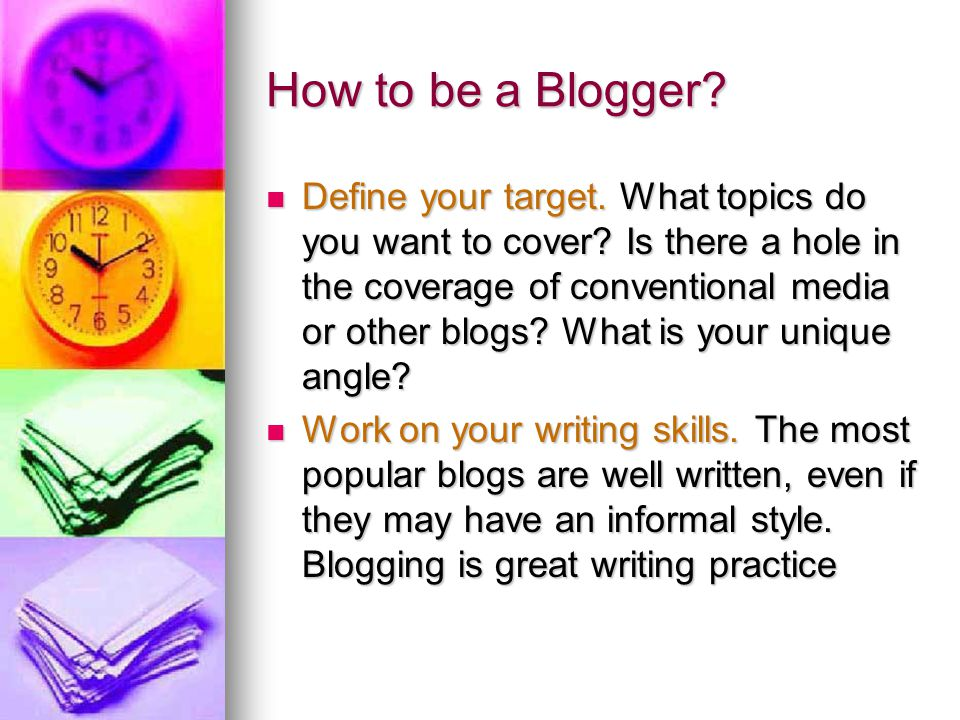 How to be a Blogger? Define your target. What topics do you want to cover? Is there a hole in the coverage of conventional media or other blogs? What