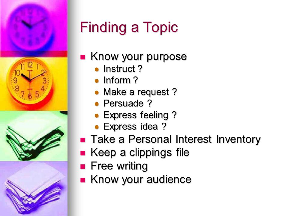 Finding a Topic Know your purpose Know your purpose Instruct ? Instruct ? Inform ? Inform ? Make a request ? Make a request ? Persuade ? Persuade ? Ex