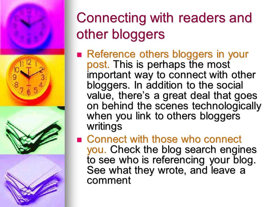 Connecting with readers and other bloggers Reference others bloggers in your post. This is perhaps the most important way to connect with other blogge