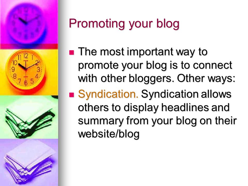 Promoting your blog The most important way to promote your blog is to connect with other bloggers. Other ways: The most important way to promote your