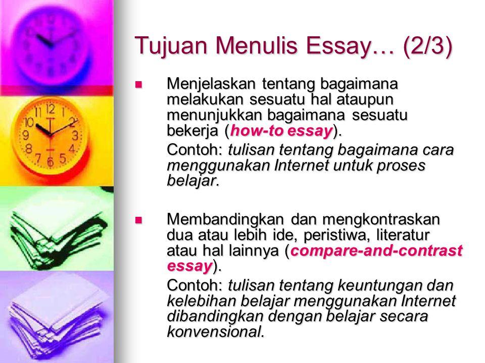 Tujuan Menulis Essay… (2/3) Menjelaskan tentang bagaimana melakukan sesuatu hal ataupun menunjukkan bagaimana sesuatu bekerja (how-to essay). Menjelas