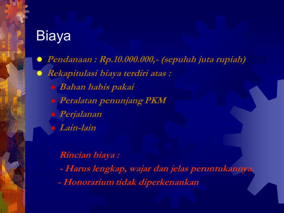 Biaya  Pendanaan : Rp.10.000.000,- (sepuluh juta rupiah)  Rekapitulasi biaya terdiri atas :  Bahan habis pakai  Peralatan penunjang PKM  Perjalanan  Lain-lain Rincian biaya : - Harus lengkap, wajar dan jelas peruntukannya.