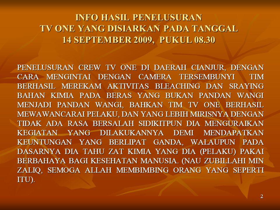 2 INFO HASIL PENELUSURAN TV ONE YANG DISIARKAN PADA TANGGAL 14 SEPTEMBER 2009, PUKUL 08.30 PENELUSURAN CREW TV ONE DI DAERAH CIANJUR, DENGAN CARA MENGINTAI DENGAN CAMERA TERSEMBUNYI TIM BERHASIL MEREKAM AKTIVITAS BLEACHING DAN SRAYING BAHAN KIMIA PADA BERAS YANG BUKAN PANDAN WANGI MENJADI PANDAN WANGI, BAHKAN TIM TV ONE BERHASIL MEWAWANCARAI PELAKU, DAN YANG LEBIH MIRISNYA DENGAN TIDAK ADA RASA BERSALAH SIDIKITPUN DIA MENGURAIKAN KEGIATAN YANG DILAKUKANNYA DEMI MENDAPATKAN KEUNTUNGAN YANG BERLIPAT GANDA, WALAUPUN PADA DASARNYA DIA TAHU ZAT KIMIA YANG DIA (PELAKU) PAKAI BERBAHAYA BAGI KESEHATAN MANUSIA.