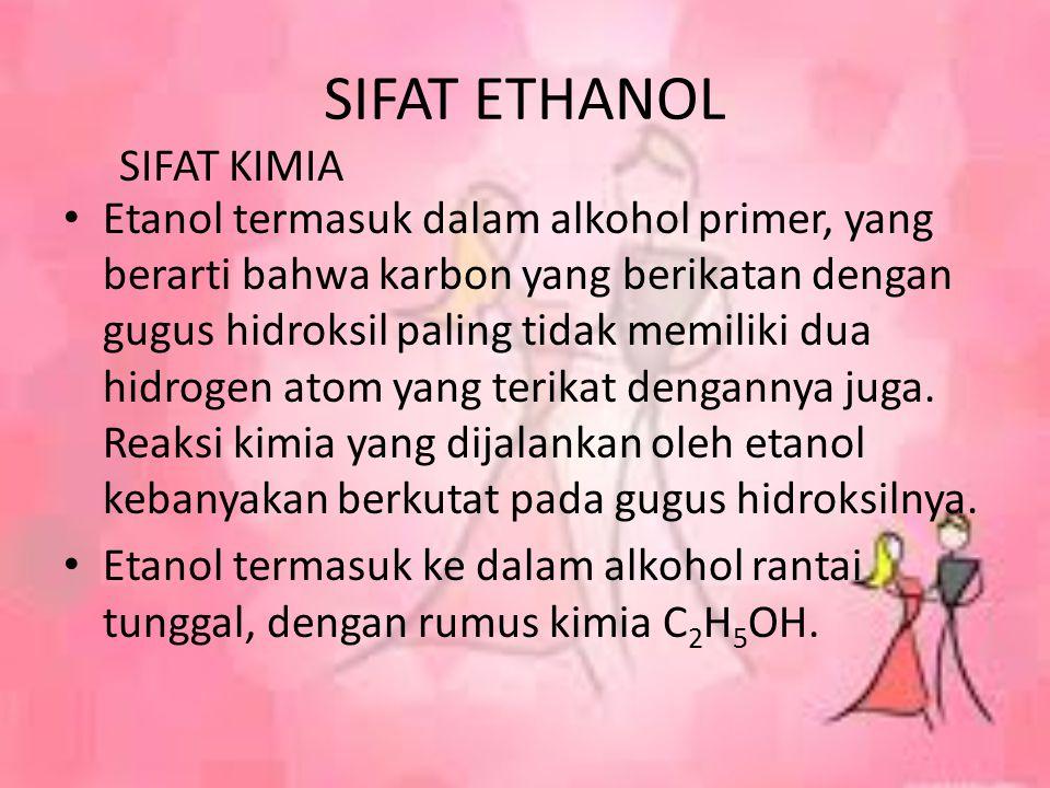 SIFAT ETHANOL Etanol termasuk dalam alkohol primer, yang berarti bahwa karbon yang berikatan dengan gugus hidroksil paling tidak memiliki dua hidrogen