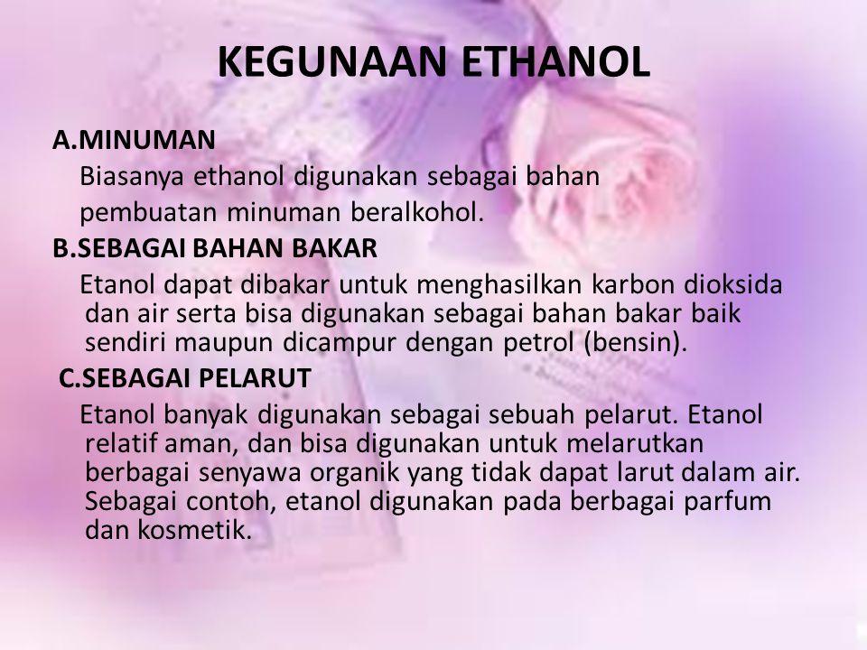 KEGUNAAN ETHANOL A.MINUMAN Biasanya ethanol digunakan sebagai bahan pembuatan minuman beralkohol. B.SEBAGAI BAHAN BAKAR Etanol dapat dibakar untuk men