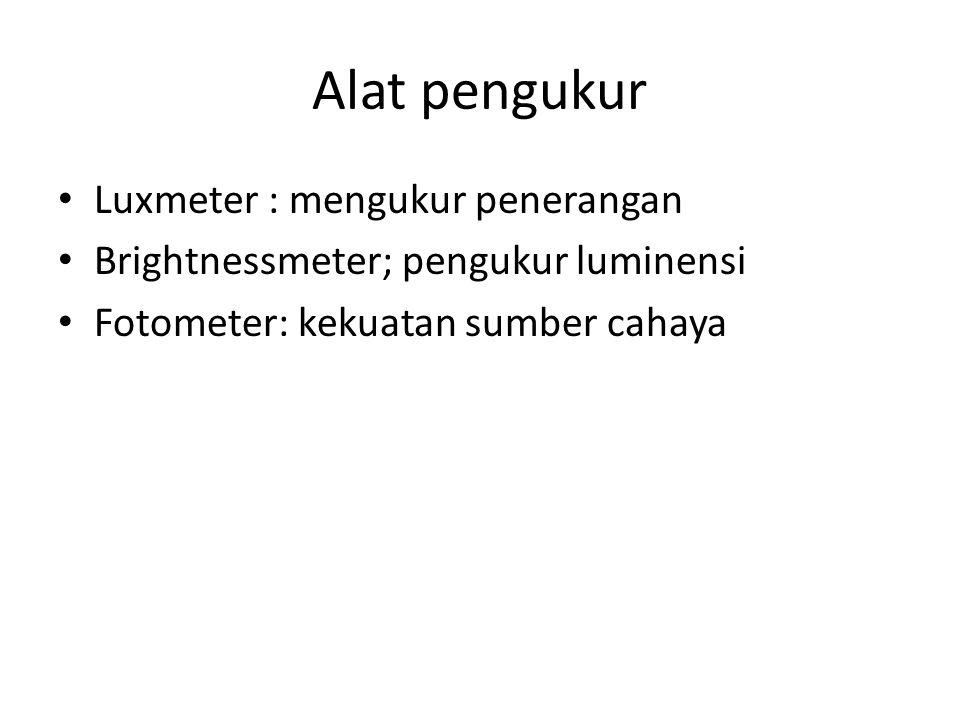 Alat pengukur Luxmeter : mengukur penerangan Brightnessmeter; pengukur luminensi Fotometer: kekuatan sumber cahaya