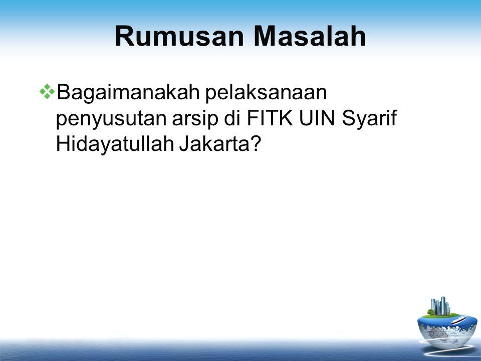 Rumusan Masalah  Bagaimanakah pelaksanaan penyusutan arsip di FITK UIN Syarif Hidayatullah Jakarta?