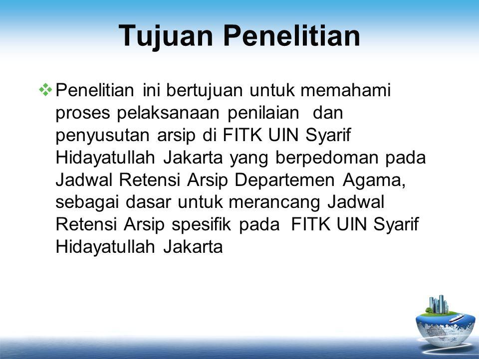 Tujuan Penelitian  Penelitian ini bertujuan untuk memahami proses pelaksanaan penilaian dan penyusutan arsip di FITK UIN Syarif Hidayatullah Jakarta yang berpedoman pada Jadwal Retensi Arsip Departemen Agama, sebagai dasar untuk merancang Jadwal Retensi Arsip spesifik pada FITK UIN Syarif Hidayatullah Jakarta