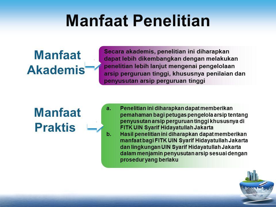 Manfaat Penelitian Manfaat Akademis Secara akademis, penelitian ini diharapkan dapat lebih dikembangkan dengan melakukan penelitian lebih lanjut mengenai pengelolaan arsip perguruan tinggi, khususnya penilaian dan penyusutan arsip perguruan tinggi Manfaat Praktis a.Penelitian ini diharapkan dapat memberikan pemahaman bagi petugas pengelola arsip tentang penyusutan arsip perguruan tinggi khususnya di FITK UIN Syarif Hidayatullah Jakarta b.Hasil penelitian ini diharapkan dapat memberikan manfaat bagi FITK UIN Syarif Hidayatullah Jakarta dan lingkungan UIN Syarif Hidayatullah Jakarta dalam menjamin penyusutan arsip sesuai dengan prosedur yang berlaku